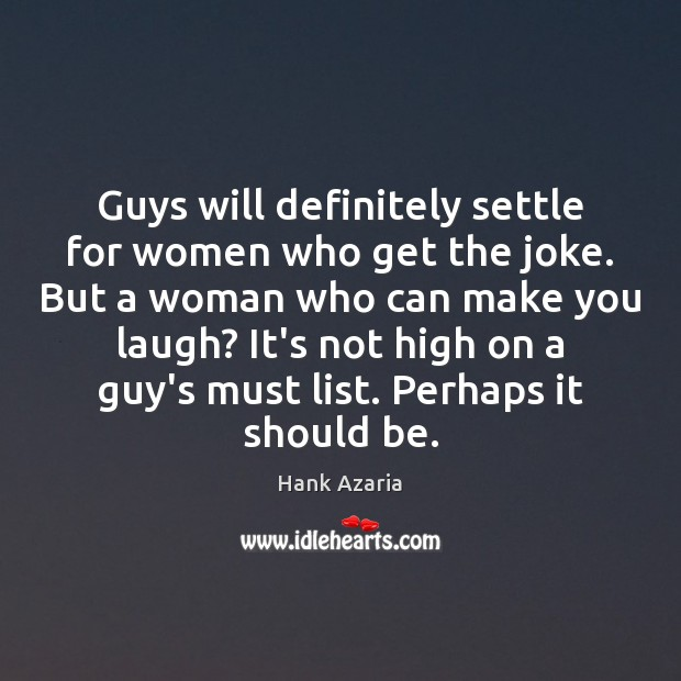 Guys will definitely settle for women who get the joke. But a Hank Azaria Picture Quote
