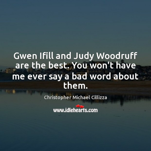 Gwen Ifill and Judy Woodruff are the best. You won't have me Image