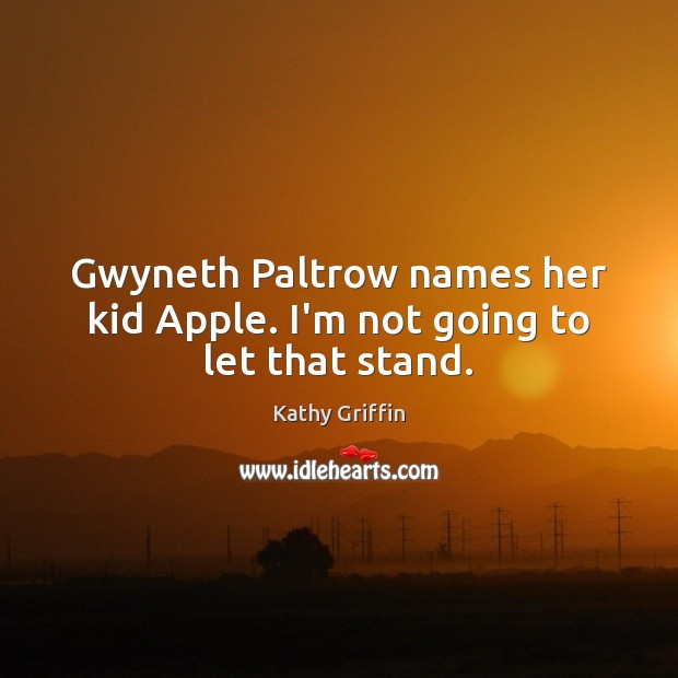 Gwyneth Paltrow names her kid Apple. I'm not going to let that stand. Image