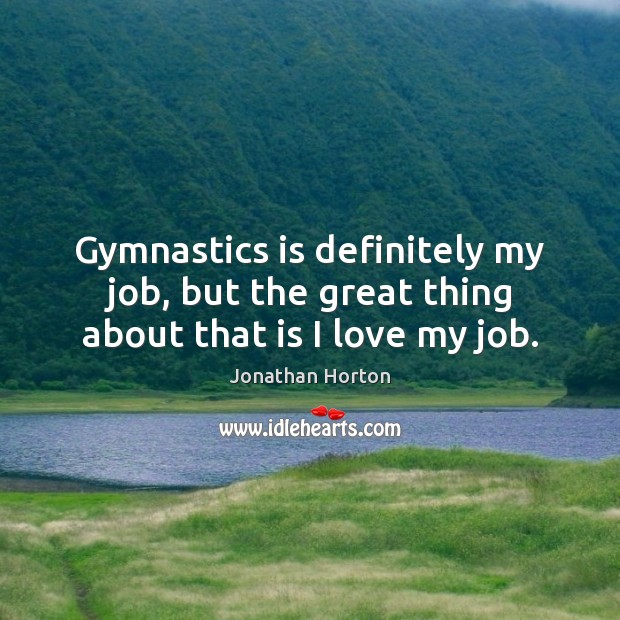 Image, Gymnastics is definitely my job, but the great thing about that is I love my job.