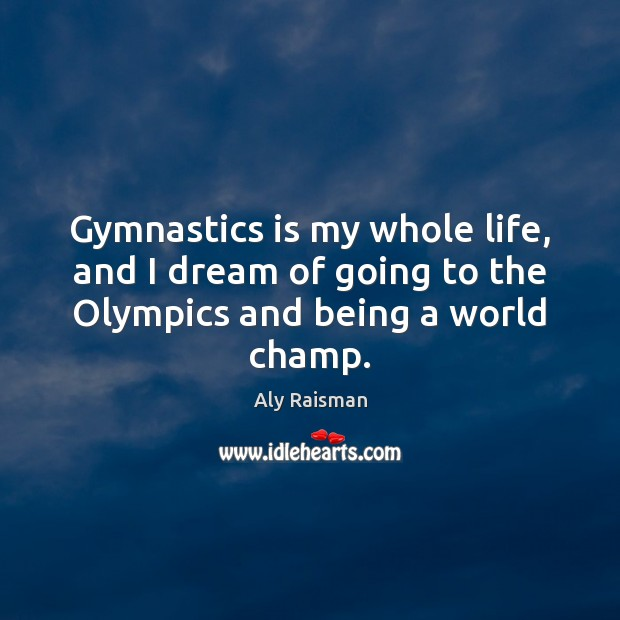 Image, Gymnastics is my whole life, and I dream of going to the Olympics and being a world champ.