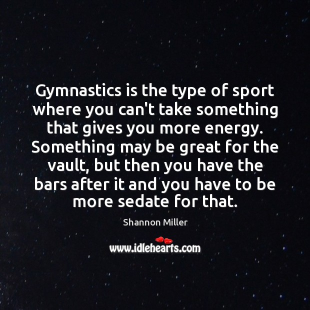 Gymnastics is the type of sport where you can't take something that Shannon Miller Picture Quote