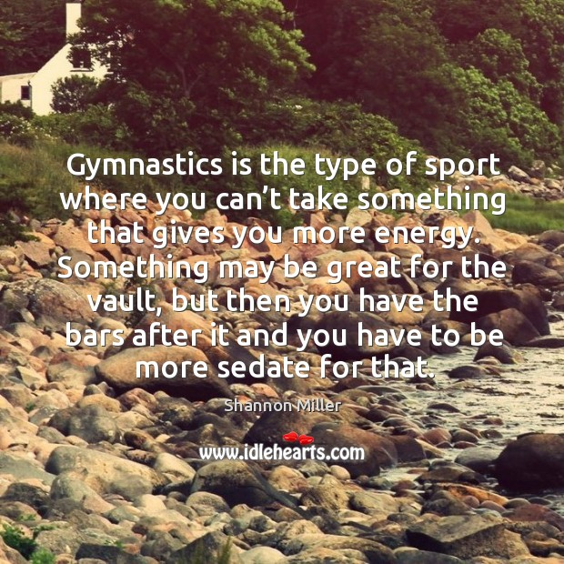 Gymnastics is the type of sport where you can't take something that gives you more energy. Shannon Miller Picture Quote
