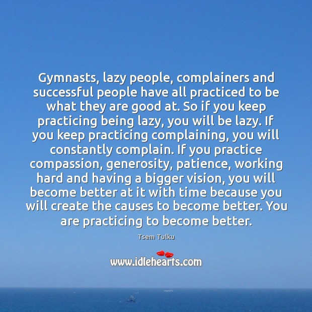 Gymnasts, lazy people, complainers and successful people have all practiced to be Image