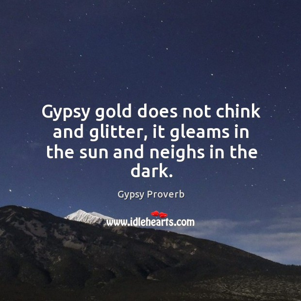Gypsy gold does not chink and glitter Gypsy Proverbs Image