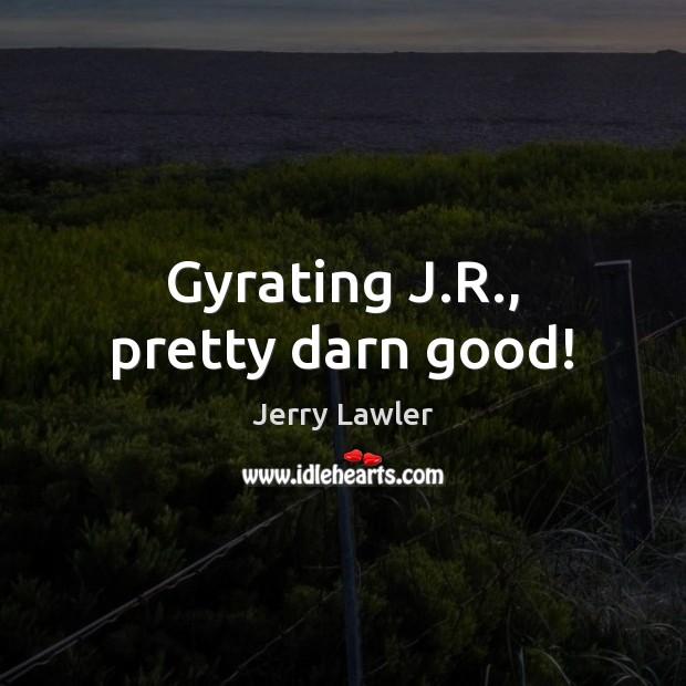 Gyrating J.R., pretty darn good! Image