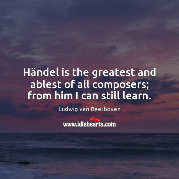 Händel is the greatest and ablest of all composers; from him I can still learn. Ludwig van Beethoven Picture Quote