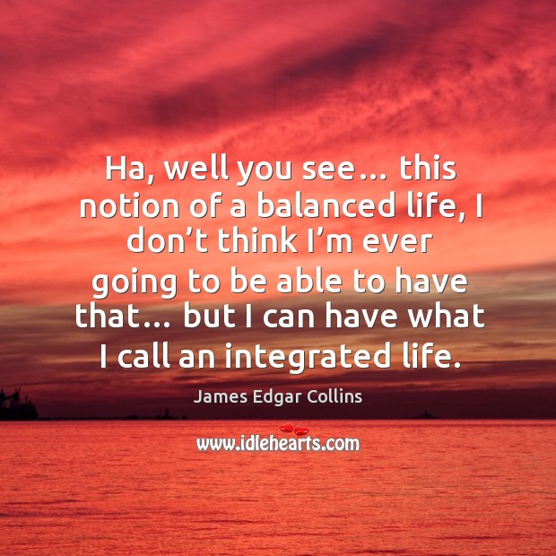 Ha, well you see this notion of a balanced life, I don't think I'm ever going to be able to have that… Image