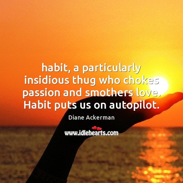 Habit, a particularly insidious thug who chokes passion and smothers love. Habit Diane Ackerman Picture Quote