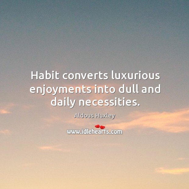 Image, Habit converts luxurious enjoyments into dull and daily necessities.