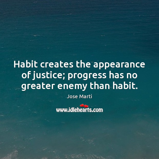 Image, Habit creates the appearance of justice; progress has no greater enemy than habit.