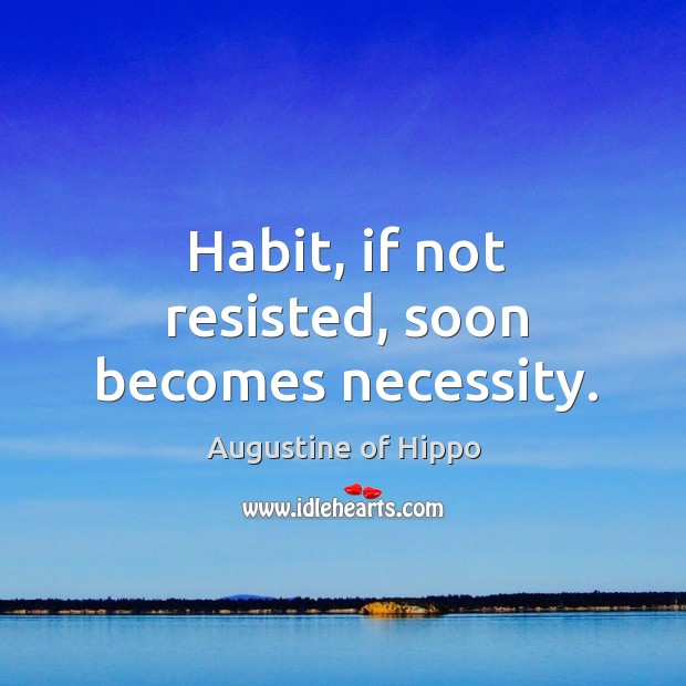 Image, Habit, if not resisted, soon becomes necessity.