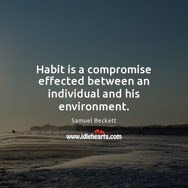 Habit is a compromise effected between an individual and his environment. Samuel Beckett Picture Quote