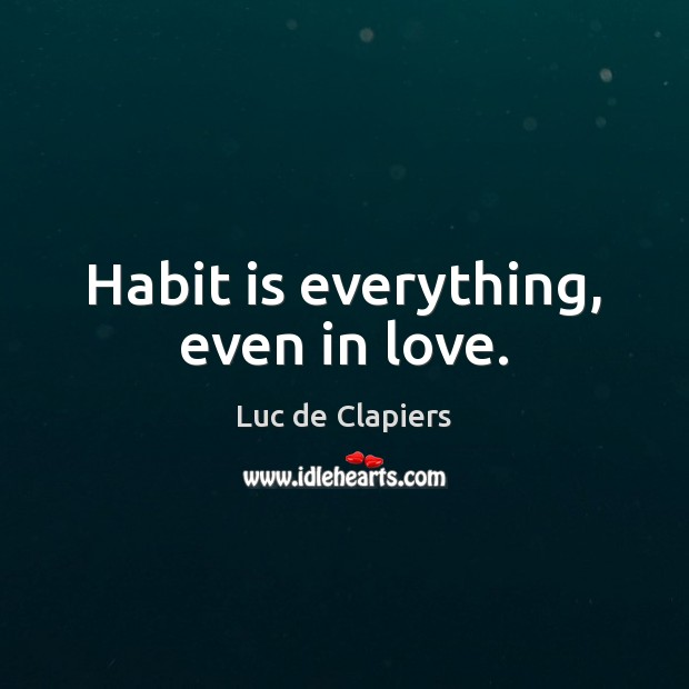 Habit is everything, even in love. Luc de Clapiers Picture Quote