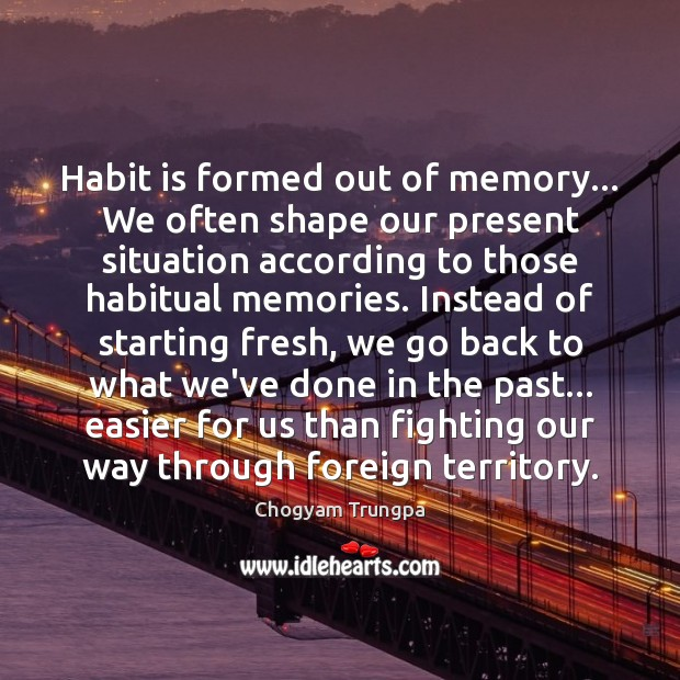 Habit is formed out of memory… We often shape our present situation Chogyam Trungpa Picture Quote