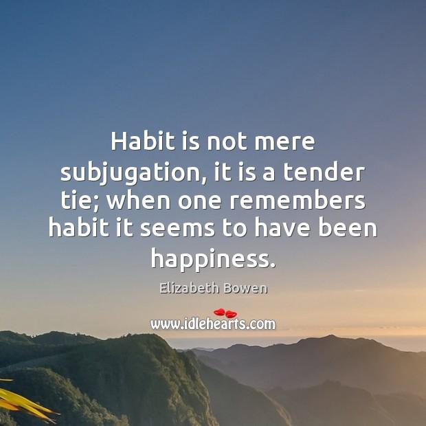 Habit is not mere subjugation, it is a tender tie; when one Elizabeth Bowen Picture Quote