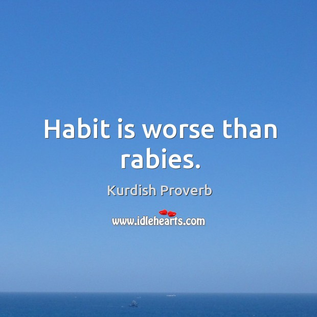 Image, Habit is worse than rabies.