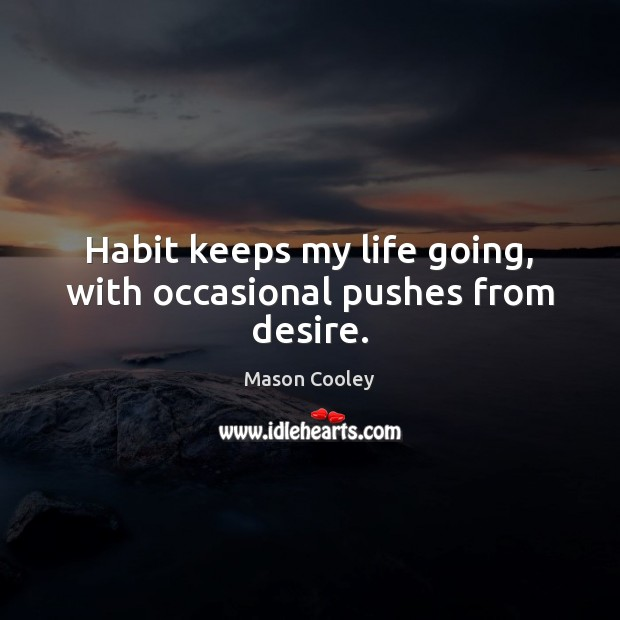 Habit keeps my life going, with occasional pushes from desire. Image