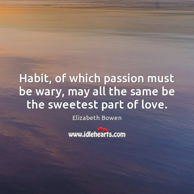 Habit, of which passion must be wary, may all the same be the sweetest part of love. Elizabeth Bowen Picture Quote