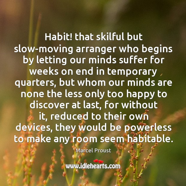 Image, Habit! that skilful but slow-moving arranger who begins by letting our minds