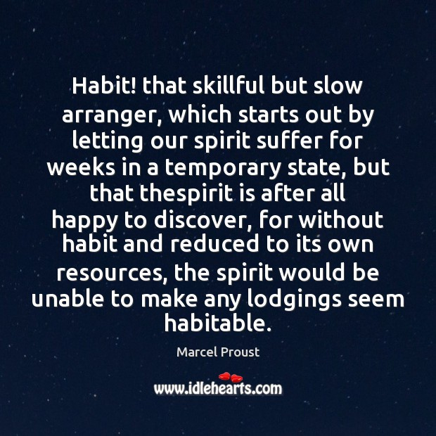 Image, Habit! that skillful but slow arranger, which starts out by letting our