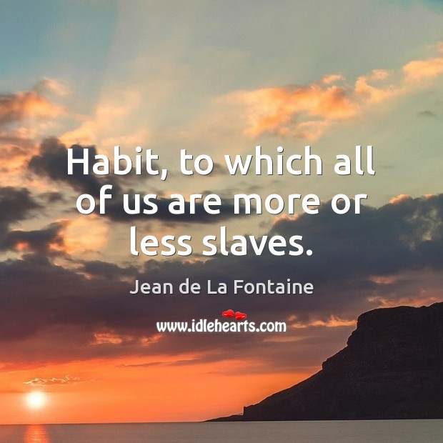 Habit, to which all of us are more or less slaves. Jean de La Fontaine Picture Quote
