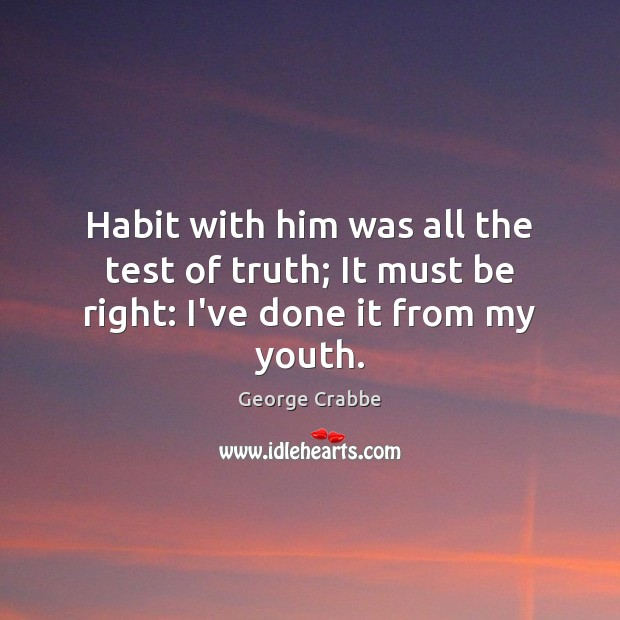 Habit with him was all the test of truth; It must be right: I've done it from my youth. George Crabbe Picture Quote