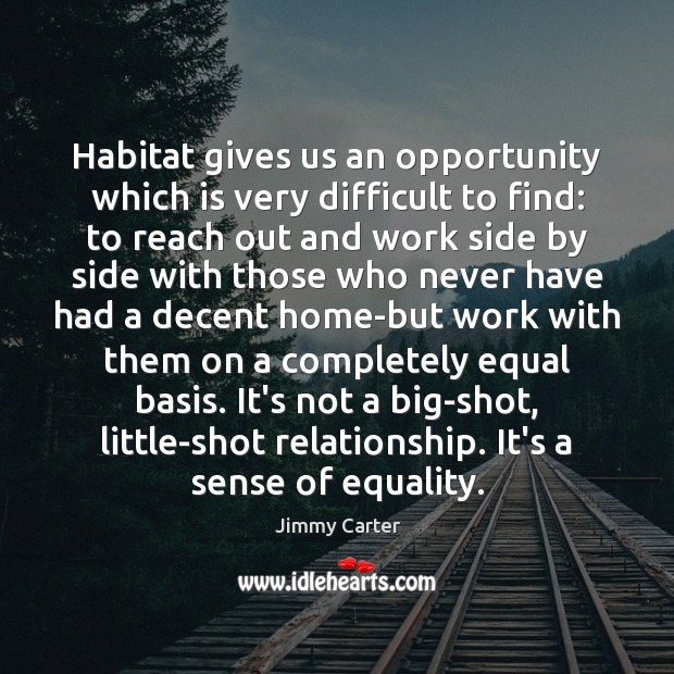 Habitat gives us an opportunity which is very difficult to find: to Jimmy Carter Picture Quote