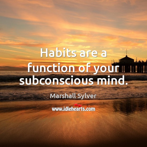 Habits are a function of your subconscious mind. Marshall Sylver Picture Quote