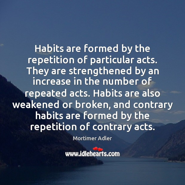 Habits are formed by the repetition of particular acts. They are strengthened Image