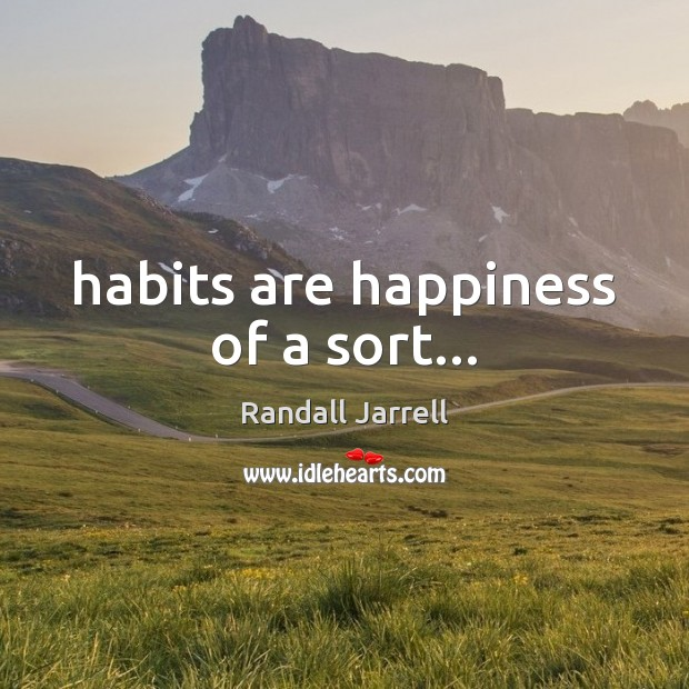 Habits are happiness of a sort… Randall Jarrell Picture Quote