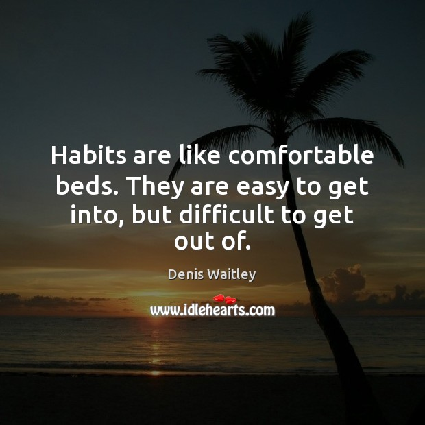 Image, Habits are like comfortable beds. They are easy to get into, but difficult to get out of.