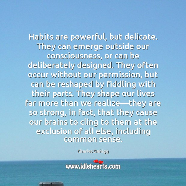 Habits are powerful, but delicate. They can emerge outside our consciousness, or Image