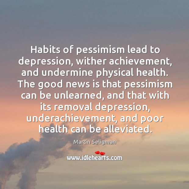 Habits of pessimism lead to depression, wither achievement, and undermine physical health. Martin Seligman Picture Quote