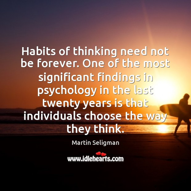 Habits of thinking need not be forever. One of the most significant Martin Seligman Picture Quote