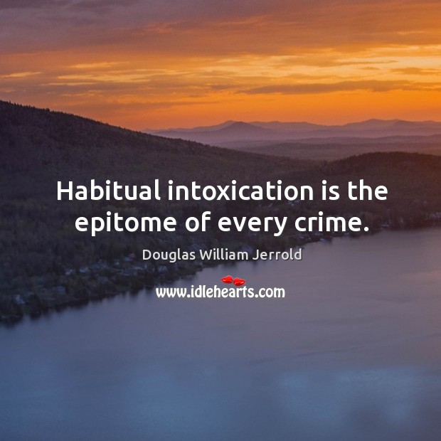 Image, Habitual intoxication is the epitome of every crime.