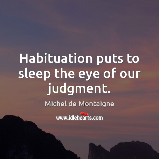 Image, Habituation puts to sleep the eye of our judgment.