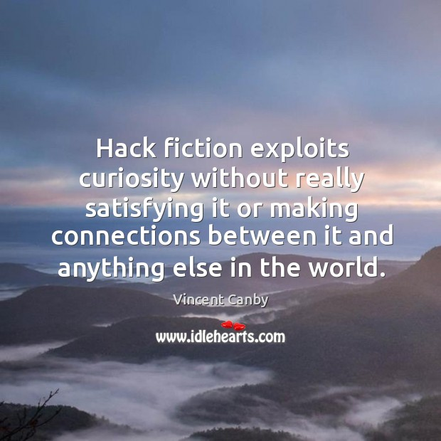 Hack fiction exploits curiosity without really satisfying it or making connections between it and anything else in the world. Image