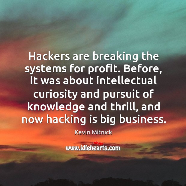 Hackers are breaking the systems for profit. Before, it was about intellectual Kevin Mitnick Picture Quote
