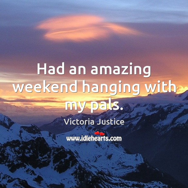 Had an amazing weekend hanging with my pals. Victoria Justice Picture Quote