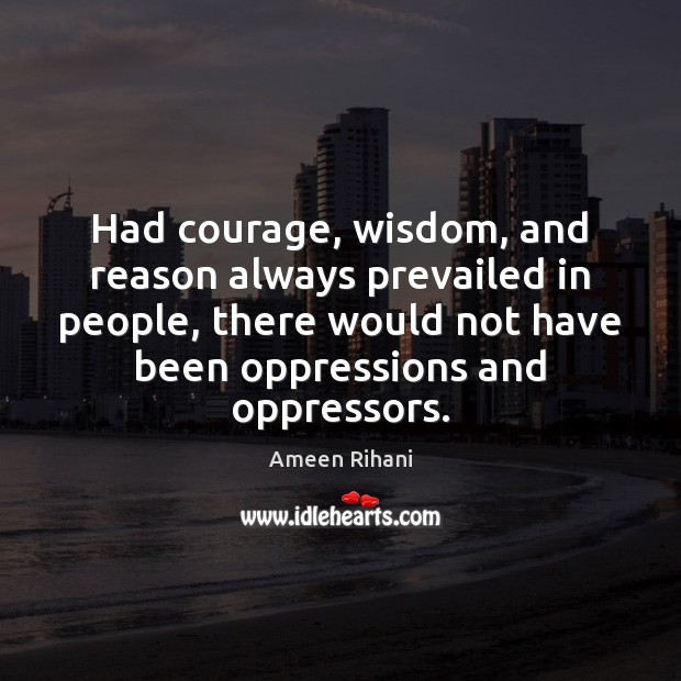 Image, Had courage, wisdom, and reason always prevailed in people, there would not