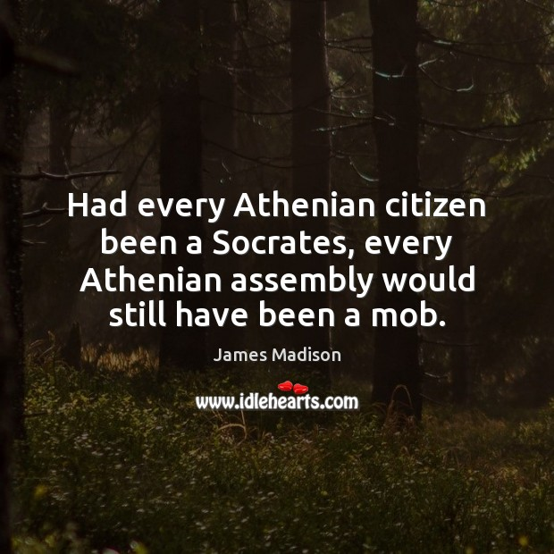 Had every Athenian citizen been a Socrates, every Athenian assembly would still Image