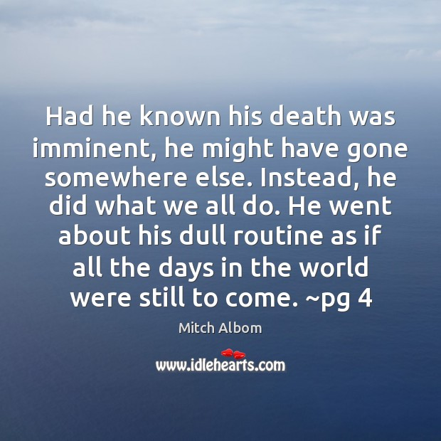 Had he known his death was imminent, he might have gone somewhere Mitch Albom Picture Quote