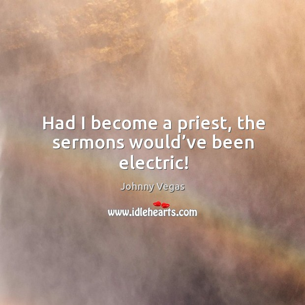 Had I become a priest, the sermons would've been electric! Image