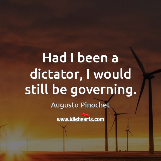 Had I been a dictator, I would still be governing. Augusto Pinochet Picture Quote