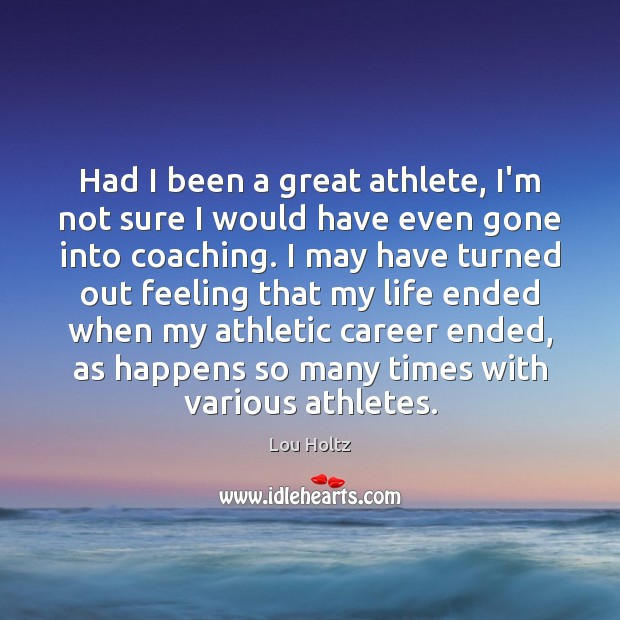 Had I been a great athlete, I'm not sure I would have Lou Holtz Picture Quote