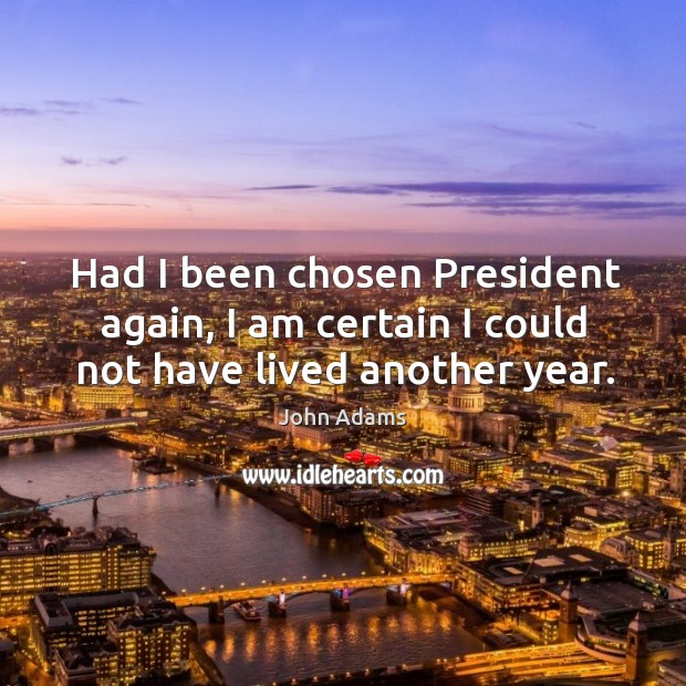 Had I been chosen President again, I am certain I could not have lived another year. Image