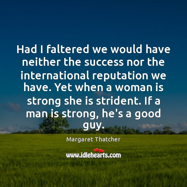 Had I faltered we would have neither the success nor the international Margaret Thatcher Picture Quote