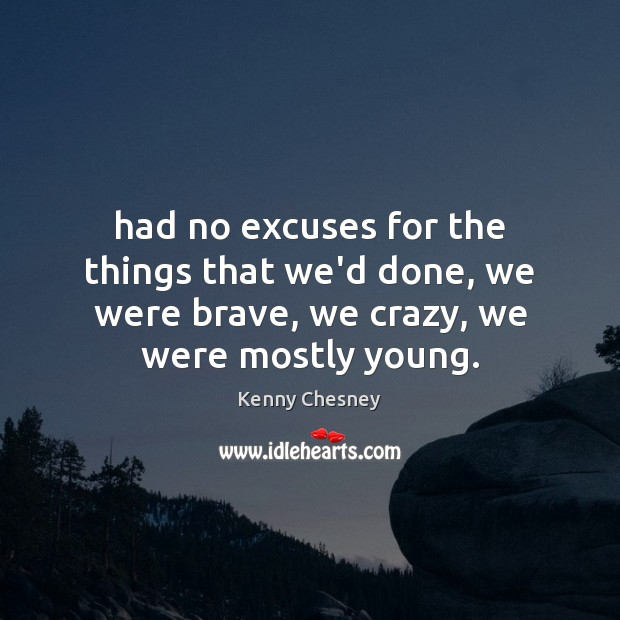 Had no excuses for the things that we'd done, we were brave, Kenny Chesney Picture Quote