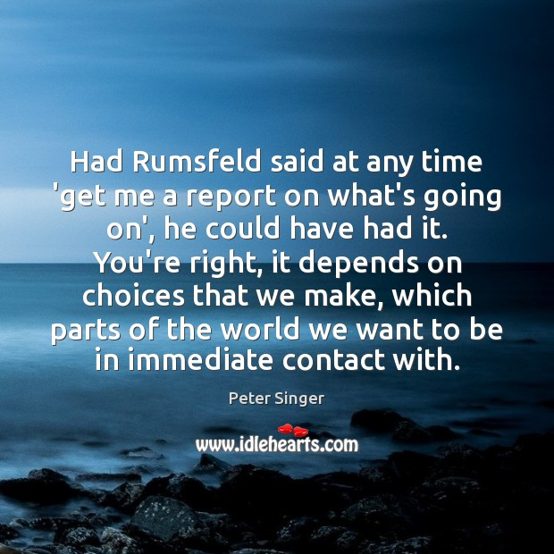 Had Rumsfeld said at any time 'get me a report on what's Peter Singer Picture Quote